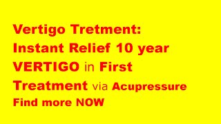 Vertigo treatment: Instant relief 10 year vertigo through acupressure treatment in first visit