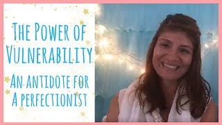 The Power Of Vulnerability.  The antidote for a perfectionist