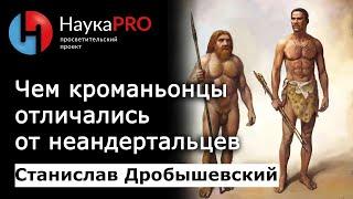 Станислав Дробышевский - Чем кроманьонцы отличались от неандертальцев