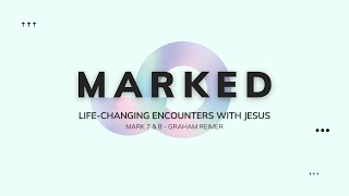 MARKED. Life-Changing Encounters With Jesus - Mark 7 & 8 - Graham Reimer