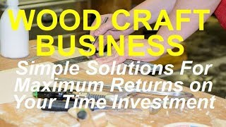 Wood Craft Business - Simple Secrets To Success