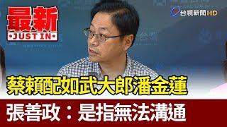 蔡賴配如武大郎潘金蓮  張善政:是指無法溝通【最新快訊】