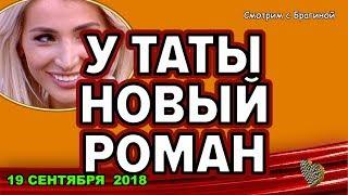 ДОМ 2 НОВОСТИ, 19 СЕНТЯБРЯ 2018.  У Таты новый РОМАН!