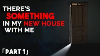 """There's something in my new house with me"" #Creepypasta 「Part 1」"