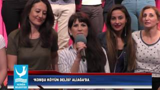 'KOMŞU KÖYÜN DELİSİ' ALİAĞA'DA
