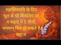महाशिवरात्रि के दिन भूल से भी शिवलिंग पर न चढ़ाए ये 5 चीजें, भगवान् शिव हो सकते है नाराज