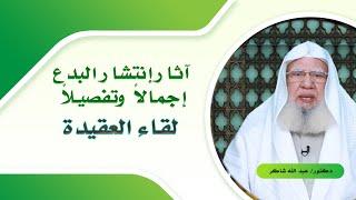 آثار إنتشار البدع جملة وتفصيلاً برنامج لقاء العقيدة مع الدكتور عبد الله شاكر
