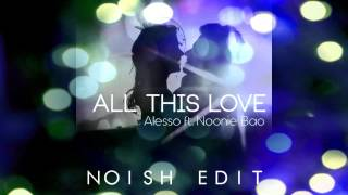Alesso feat. Noonie Bao - All This Love (NOISH Extended Edit)