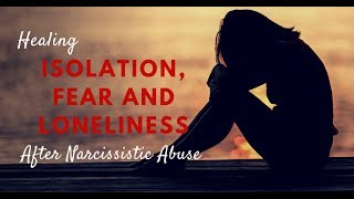 Healing Isolation, Fear and Loneliness After Narcissistic Abuse