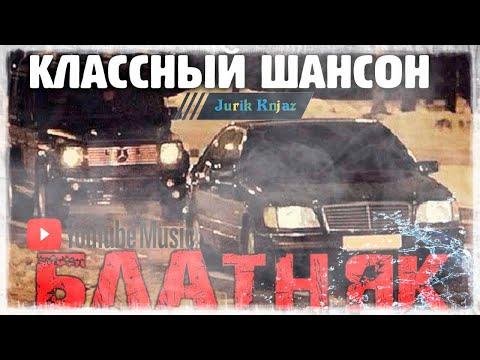 (РУССКИЙ ШАНСОН)БЛАТНЯК - КЛАССНЫЙ ШАНСОН