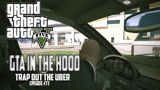 "GTA In The Hood Ep #73 ""Trap Out The Uber"""