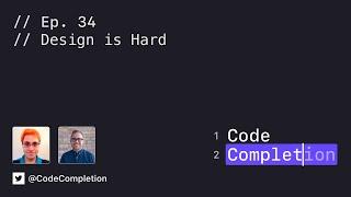 Code Completion Episode 34: Design is Hard