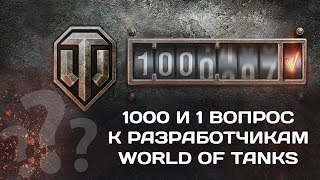 1000 И 1 ВОПРОС К РАЗРАБОТЧИКАМ World of Tanks (wot)