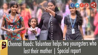 Chennai Floods Volunteer Helps Two Youngsters Who Lost Their Mother  Special Report