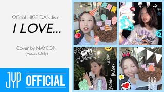 """I LOVE... (Official HIGE DANdism)"" Cover by NAYEON-Vocals Only"