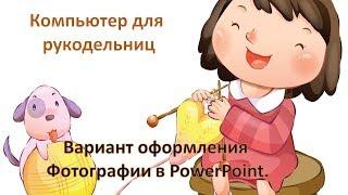 Компьютер для  рукодельниц. Оформления  Фотографии в PowerPoint.