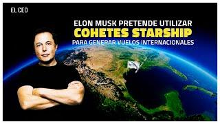 Elon Musk pretende utilizar cohetes Starship para generar vuelos internacionales