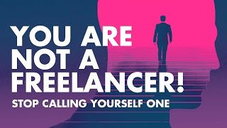 🔴 You are not a FREELANCER! Stop acting like one.
