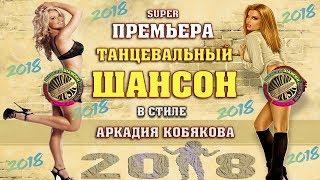 ПРЕМЬЕРА! ШИКАРНЫЙ ТАНЦЕВАЛЬНЫЙ ШАНСОН в стиле А.КОБЯКОВА   NEW 2018