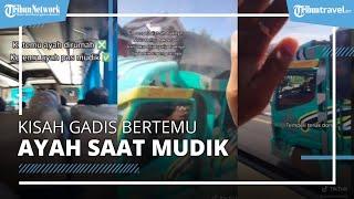Kisah Gadis Tak Sengaja Bertemu Ayah Diperjalanan saat Mudik, Pengunggah: Ayah Saya Buntutin Busnya