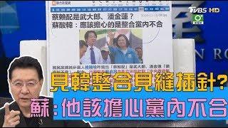 蘇貞昌:他該擔心是黨內不合 韓國瑜整隊完畢見縫插針? 少康戰情室 20191112