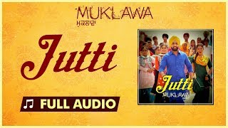 Jutti (Full Song) Ammy Virk & Mannat Noor | Sonam Bajwa | Muklawa | New Punjabi Song 2019