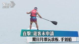 直擊!遊客未申請 闖日月潭玩浪板、手划船