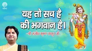 यह तो सच है की भगवान है। || BHAJAN - SHRI SANJEEV KRISHNA THAKUR JI MAHARAJ