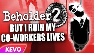 Beholder 2 but I ruin my co-workers lives