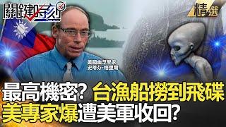 【關鍵時刻】最高機密!?台灣漁船撈到飛碟 美專家爆遭美軍收回?