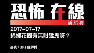 [精華][嘉賓:廖子龍師傅] 錦繡花園有無咁猛鬼呀?〈恐怖在線〉2017-07-17