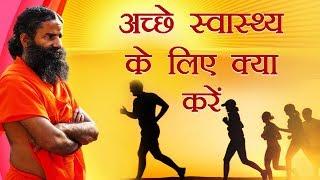 अच्छे स्वास्थ्य के लिए क्या करें ? | Swami ramdev