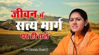 जीवन में सत्य मार्ग पर ही चले -Hemlata Shastri Ji - 9627225222