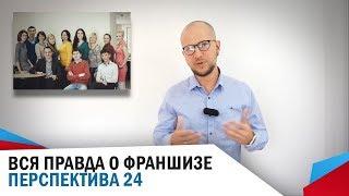 ВСЯ ПРАВДА О ФРАНШИЗЕ ПЕРСПЕКТИВА 24