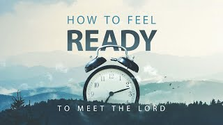 How to Feel Ready to Meet the Lord