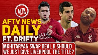 Mkhitaryan Swap Deal & Should We Just Give Liverpool The Title? (Feat Drifty) | AFTV News Daily