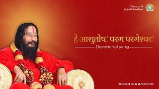 Hey Ashutosh! Param Parameshwar | Prayer of Submission | DJJS Bhajan [Hindi]