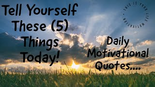 Tell Yourself These 5 Things Today! (Daily Motivational Quotes)