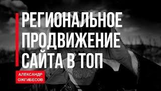 SEO продвижение сайта в регионах. Региональное продвижение сайта в ТОП. Александр Ожгибесов