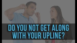 Do You NOT Get Along With Your Upline?