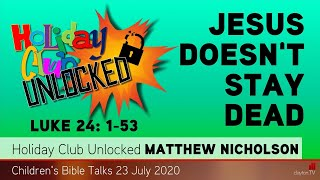 Luke 24: 1-53 - Jesus Doesn't Stay Dead - Holiday Club Unlocked