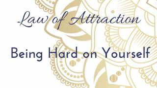 Law of Attraction ~ Being Hard On Yourself