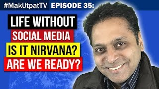 Episode 35: Life Without Social Media- Is it Nirvana? Are We Ready?
