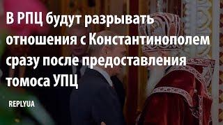 В РПЦ будут разрывать отношения с Константинополем сразу после предоставления томоса УПЦ