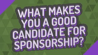 What makes you a good candidate for sponsorship?