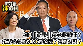 """【政治神邏輯】柯P""""衝康""""逼老將親征? 宋楚瑜參戰2020是毀韓?還是滅蔡?"""