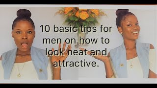 10 BASIC TIPS FOR MEN ON HOW TO LOOK NEAT AND ATTRACTIVE