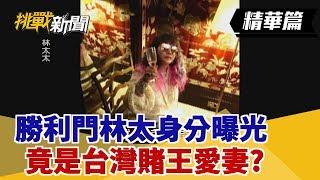 【挑戰精華】勝利門林太身分曝光 竟是台灣賭王愛妻?