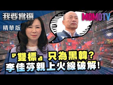 《我要當選》小編推薦 『雙標』只為黑韓國瑜? 李佳芬親上火線破解!