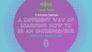 Francisco Santolo in Liquid Times: A Different Way of Learning to Be An Entrepreneur